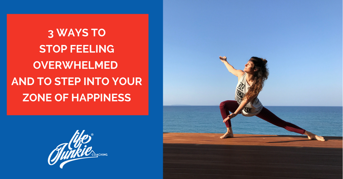 3 ways to stop feeling overwhelmed and to step into your zone of happiness
